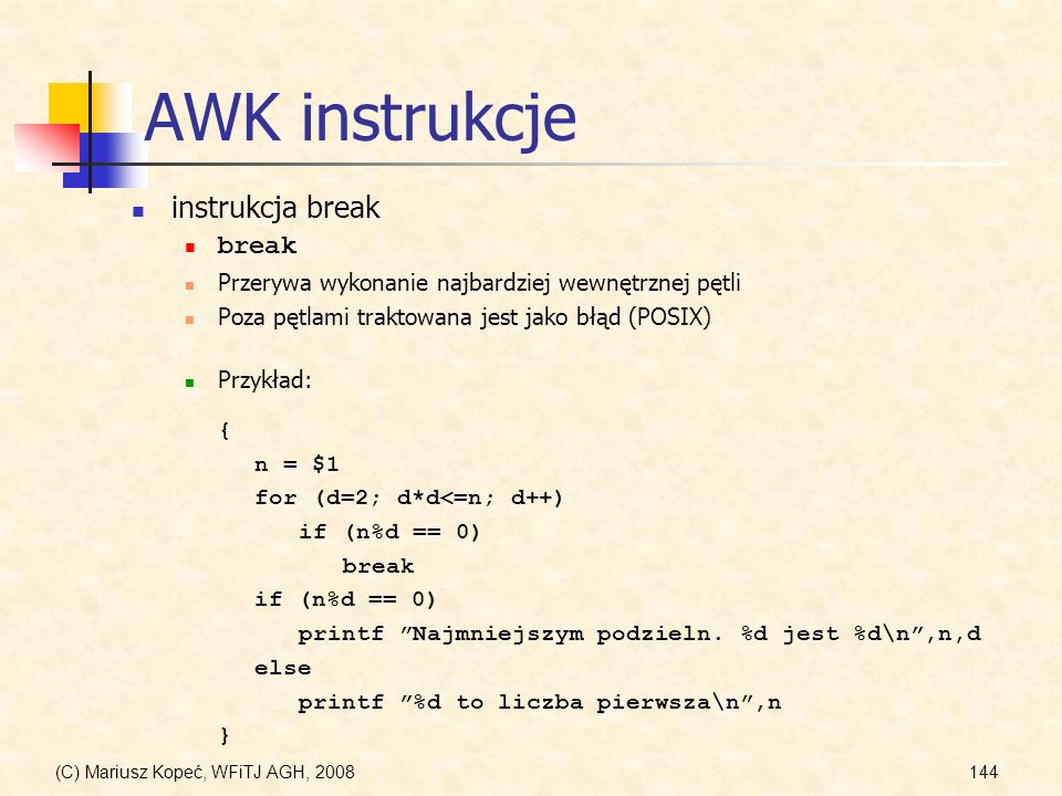 (C) Mariusz Kopeć, WFiTJ AGH, 2008144 AWK instrukcje instrukcja break break Przerywa wykonanie najbardziej wewnętrznej pętli Poza pętlami traktowana j