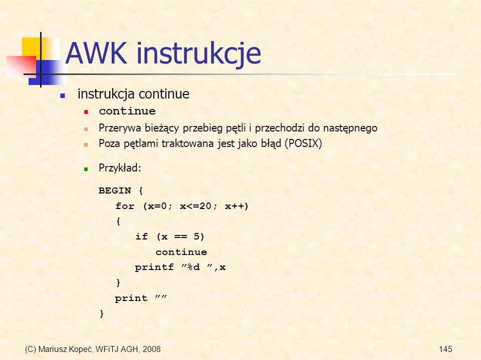 (C) Mariusz Kopeć, WFiTJ AGH, 2008145 AWK instrukcje instrukcja continue continue Przerywa bieżący przebieg pętli i przechodzi do następnego Poza pętl