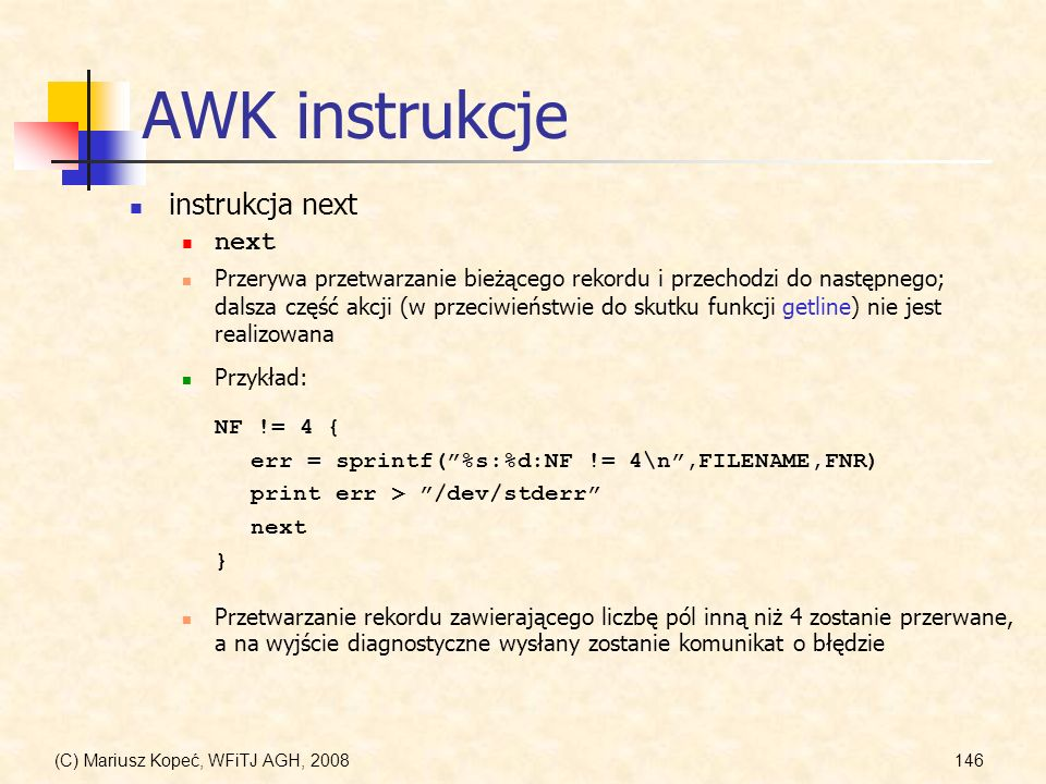 (C) Mariusz Kopeć, WFiTJ AGH, 2008146 AWK instrukcje instrukcja next next Przerywa przetwarzanie bieżącego rekordu i przechodzi do następnego; dalsza