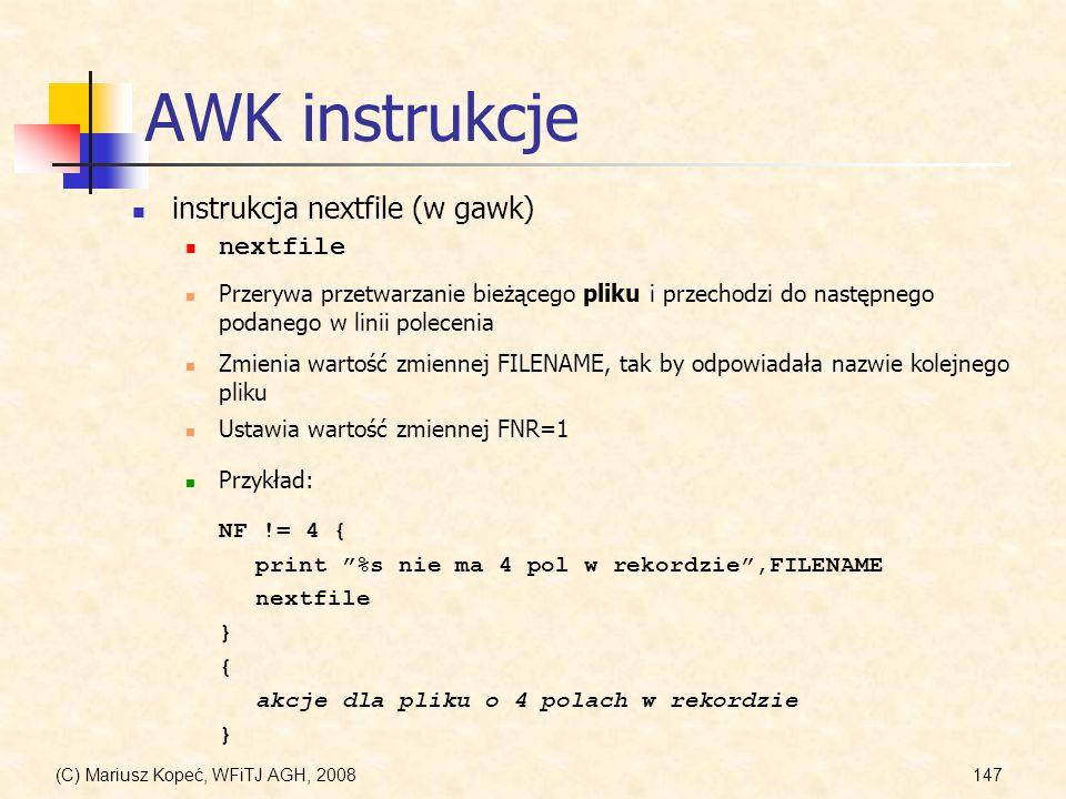 (C) Mariusz Kopeć, WFiTJ AGH, 2008147 AWK instrukcje instrukcja nextfile (w gawk) nextfile Przykład: NF != 4 { print %s nie ma 4 pol w rekordzie,FILEN