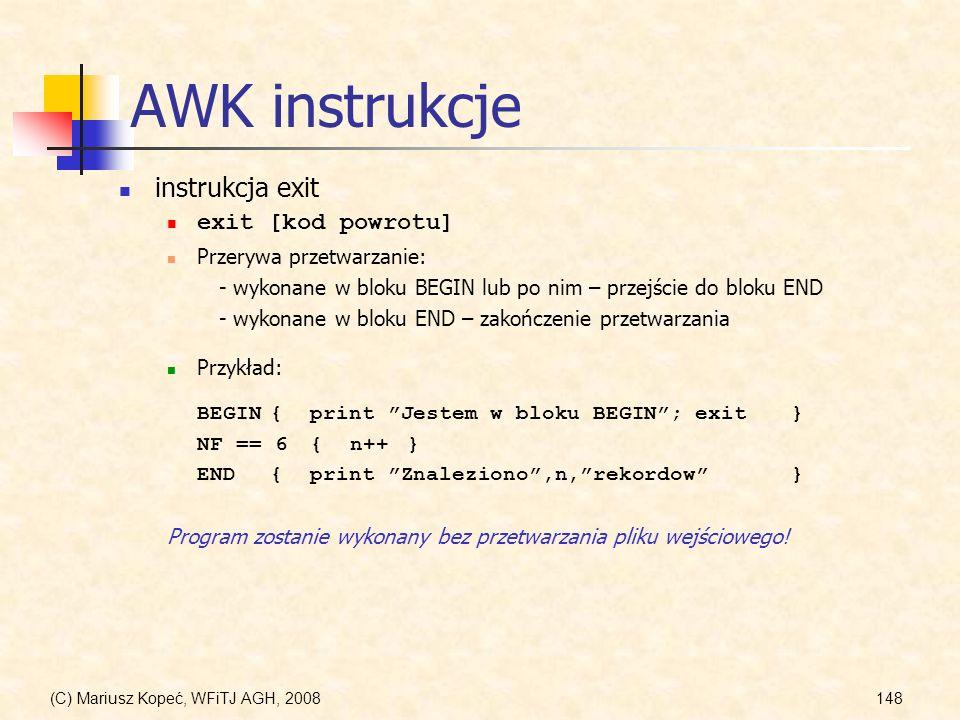 (C) Mariusz Kopeć, WFiTJ AGH, 2008148 AWK instrukcje instrukcja exit exit [kod powrotu] Przykład: BEGIN{print Jestem w bloku BEGIN;exit} NF == 6{n++}