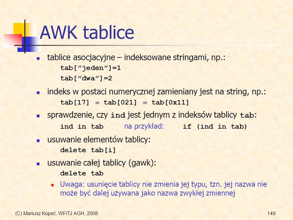 (C) Mariusz Kopeć, WFiTJ AGH, 2008149 AWK tablice tablice asocjacyjne – indeksowane stringami, np.: tab[jeden]=1 tab[dwa]=2 indeks w postaci numeryczn