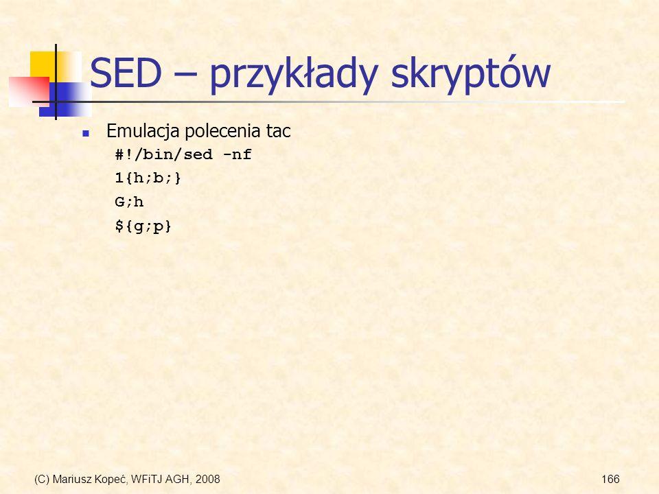 (C) Mariusz Kopeć, WFiTJ AGH, 2008166 SED – przykłady skryptów Emulacja polecenia tac #!/bin/sed -nf 1{h;b;} G;h ${g;p}