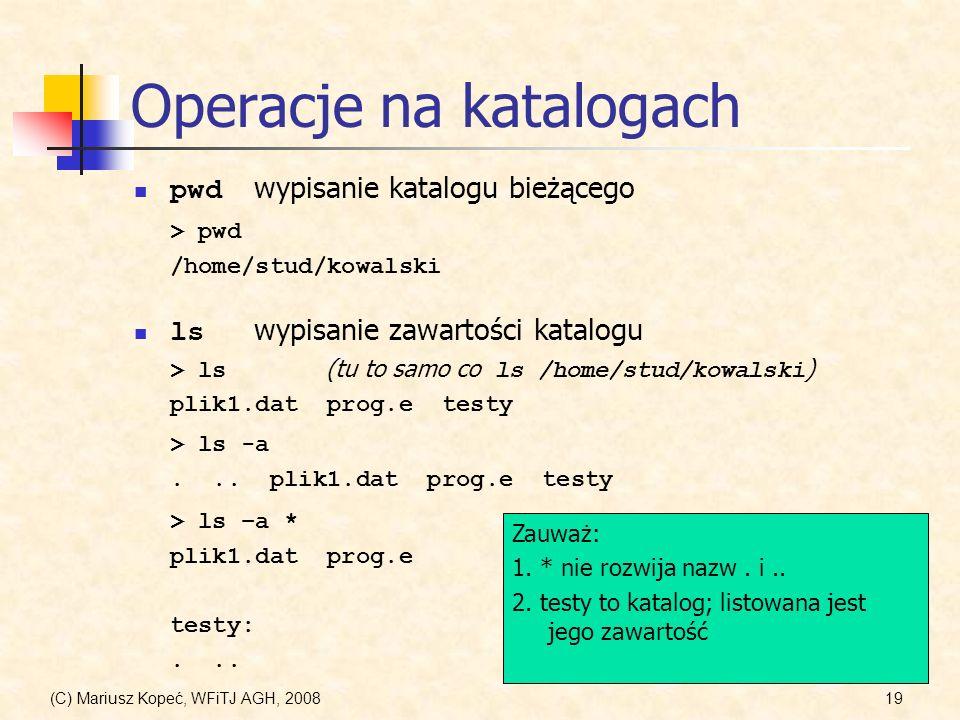 (C) Mariusz Kopeć, WFiTJ AGH, 200819 Operacje na katalogach ls wypisanie zawartości katalogu pwd wypisanie katalogu bieżącego > pwd /home/stud/kowalsk