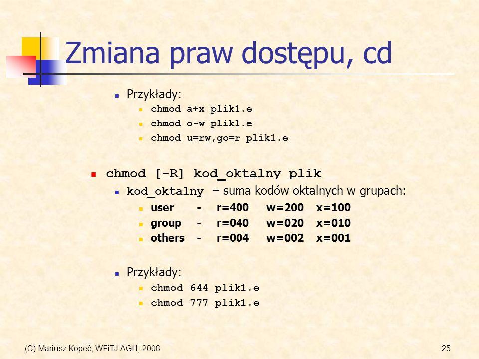 (C) Mariusz Kopeć, WFiTJ AGH, 200825 Zmiana praw dostępu, cd Przykłady: chmod a+x plik1.e chmod o-w plik1.e chmod u=rw,go=r plik1.e chmod [-R] kod_okt