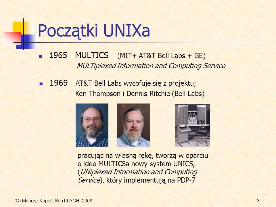 (C) Mariusz Kopeć, WFiTJ AGH, 20084 Początki UNIXa, cd 1971 AT&T UNIX First Edition (11/3/1971) pierwsza oficjalna wersja systemu, zawierająca procesor tekstu, zaimplementowana na PDP-11 1973 3-th Edition UNIX (3/73) pojawiły się potoki (pipes) i filtry oraz kompilator języka C.