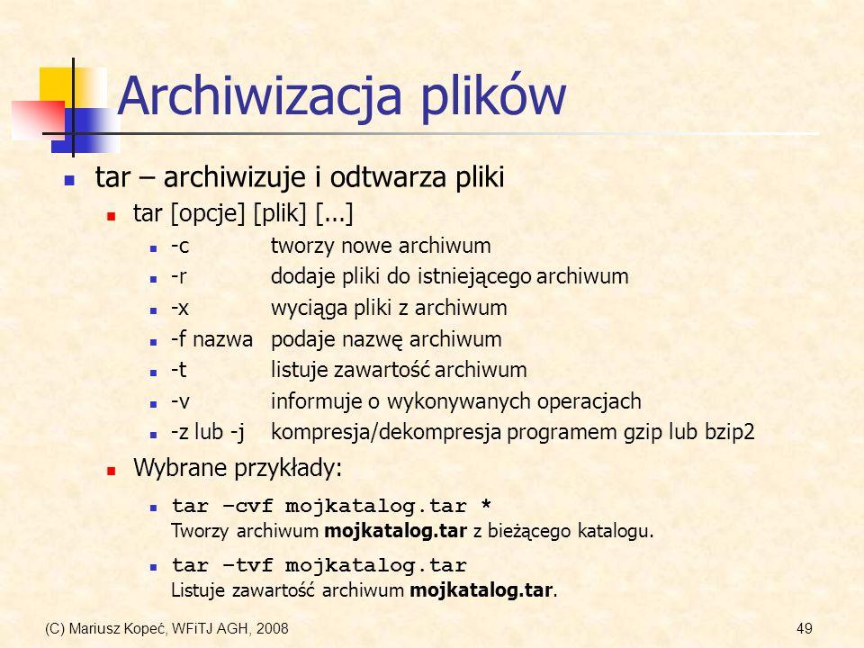 (C) Mariusz Kopeć, WFiTJ AGH, 200849 Archiwizacja plików tar – archiwizuje i odtwarza pliki tar [opcje] [plik] [...] Wybrane przykłady: tar –cvf mojka