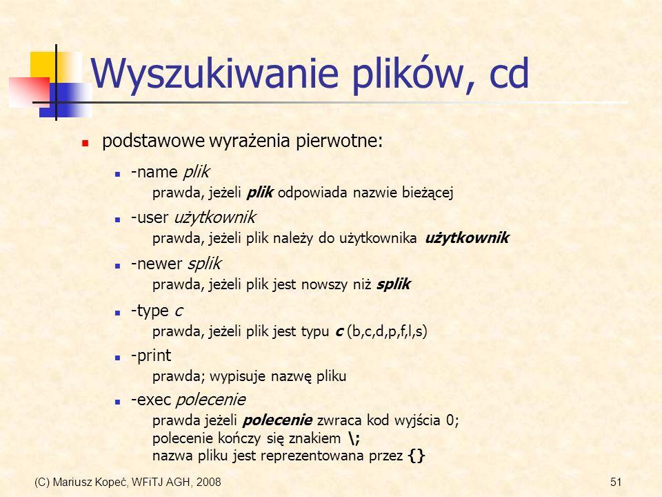 (C) Mariusz Kopeć, WFiTJ AGH, 200851 Wyszukiwanie plików, cd podstawowe wyrażenia pierwotne: -name plik prawda, jeżeli plik odpowiada nazwie bieżącej
