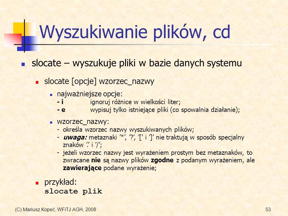 (C) Mariusz Kopeć, WFiTJ AGH, 200853 Wyszukiwanie plików, cd slocate – wyszukuje pliki w bazie danych systemu najważniejsze opcje: - iignoruj różnice