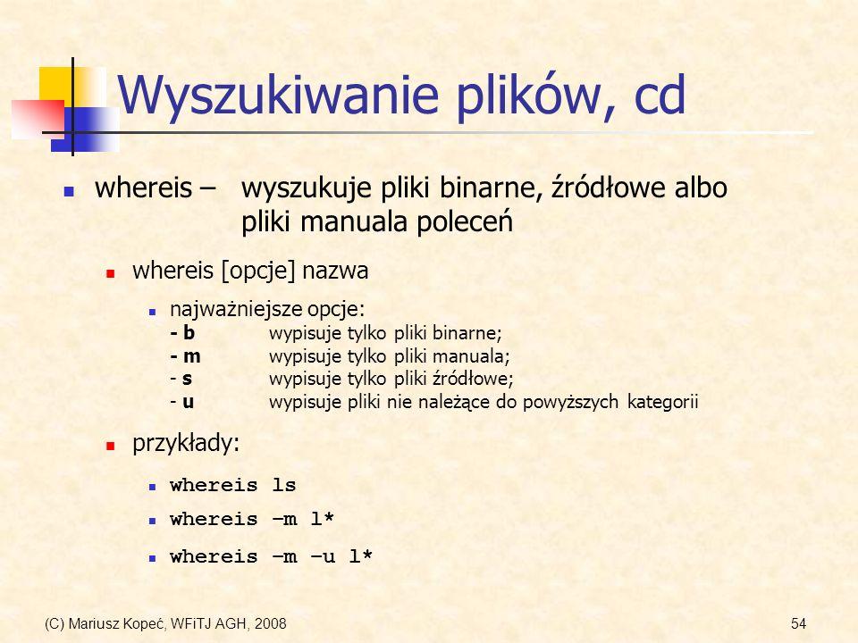 (C) Mariusz Kopeć, WFiTJ AGH, 200854 Wyszukiwanie plików, cd whereis –wyszukuje pliki binarne, źródłowe albo pliki manuala poleceń najważniejsze opcje