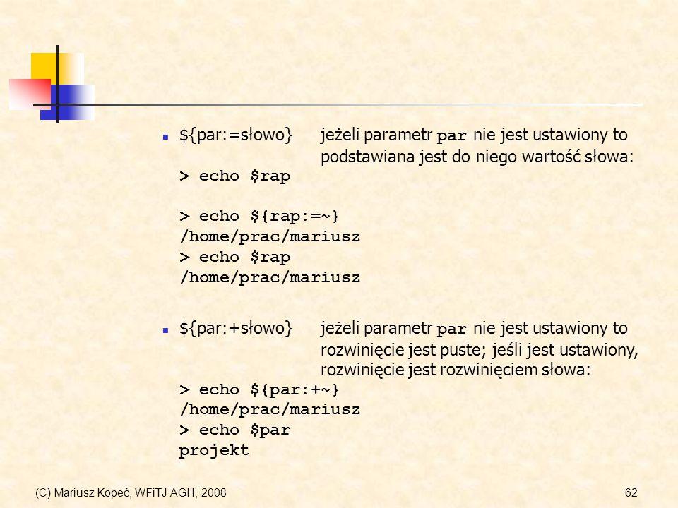 (C) Mariusz Kopeć, WFiTJ AGH, 200862 ${par:=słowo} jeżeli parametr par nie jest ustawiony to podstawiana jest do niego wartość słowa: > echo $rap > ec