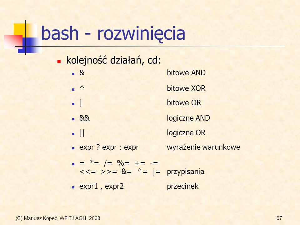 (C) Mariusz Kopeć, WFiTJ AGH, 200867 bash - rozwinięcia kolejność działań, cd: = *= /= %= += -= >= &= ^= |=przypisania ^bitowe XOR &bitowe AND &&logic
