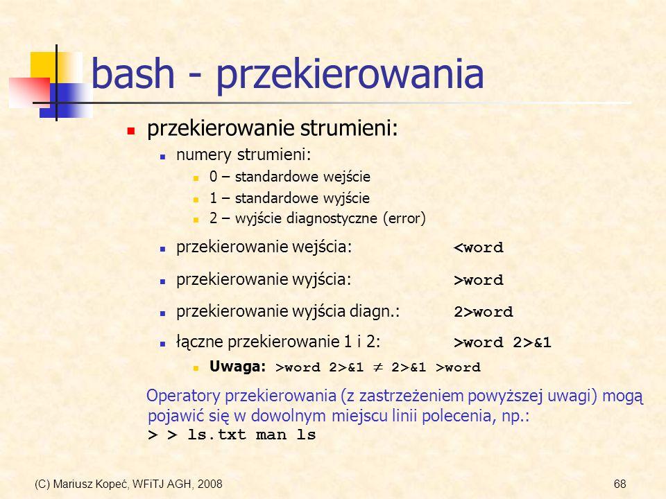 (C) Mariusz Kopeć, WFiTJ AGH, 200868 bash - przekierowania przekierowanie strumieni: numery strumieni: 0 – standardowe wejście 1 – standardowe wyjście