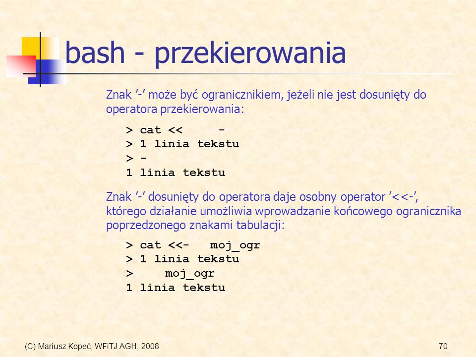 (C) Mariusz Kopeć, WFiTJ AGH, 200870 bash - przekierowania Znak - dosunięty do operatora daje osobny operator <<-, którego działanie umożliwia wprowad