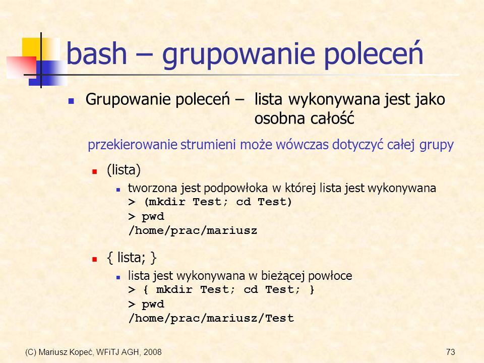 (C) Mariusz Kopeć, WFiTJ AGH, 200873 bash – grupowanie poleceń Grupowanie poleceń –lista wykonywana jest jako osobna całość przekierowanie strumieni m