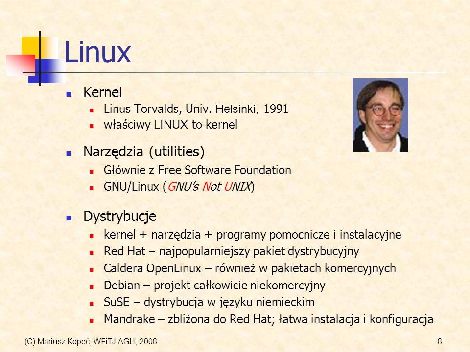 (C) Mariusz Kopeć, WFiTJ AGH, 20089 System operacyjny UNIX System operacyjny – zespół programów pośredniczących pomiędzy użytkownikiem komputera a warstwą sprzętową (hardware), organizujący całość pracy komputera, a w szczególności: zarządzanie zasobami sprzętowymi; obsługę urządzeń wejścia-wyjścia; zarządzanie systemem plików; obsługę kont użytkowników i kontrolę dostępu.
