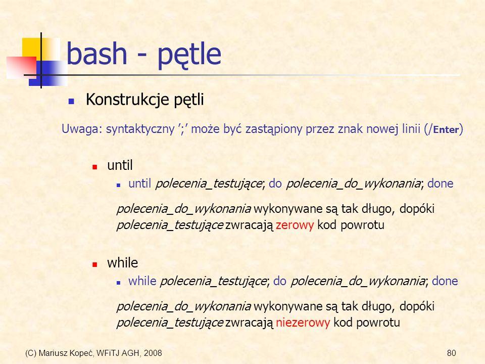 (C) Mariusz Kopeć, WFiTJ AGH, 200880 bash - pętle Konstrukcje pętli until until polecenia_testujące; do polecenia_do_wykonania; done polecenia_do_wyko