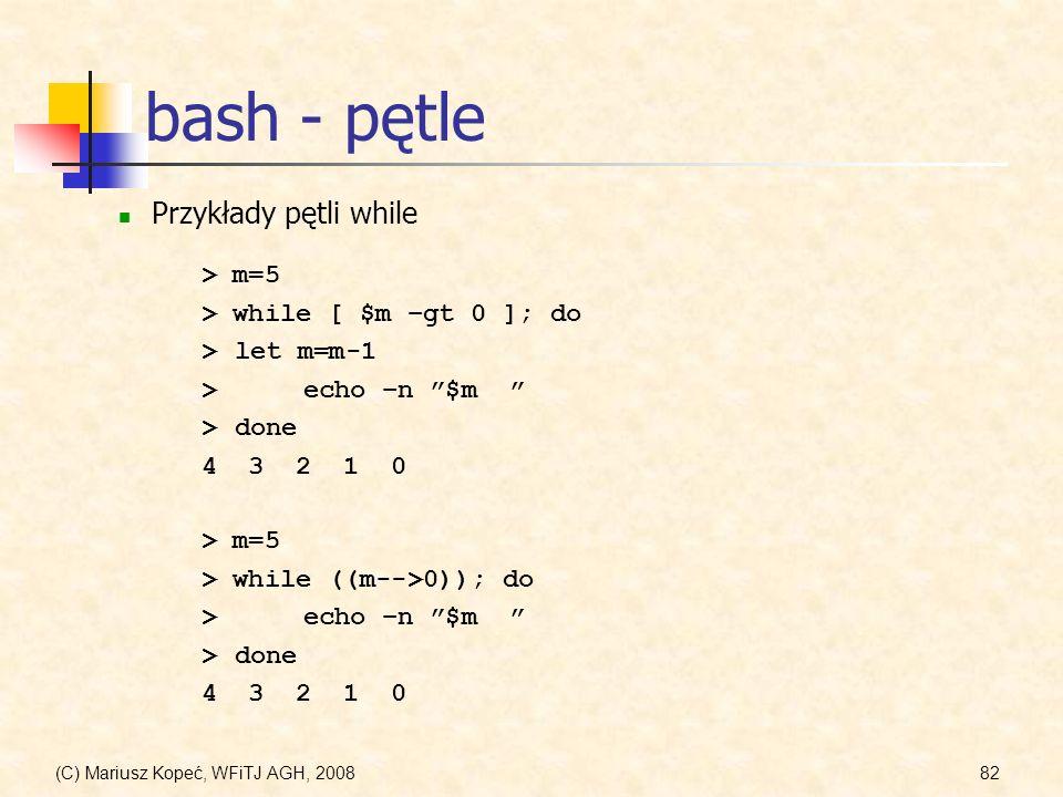 (C) Mariusz Kopeć, WFiTJ AGH, 200882 bash - pętle Przykłady pętli while > m=5 > while [ $m –gt 0 ]; do > let m=m-1 >echo –n $m >done 4 3 2 1 0 > m=5 >
