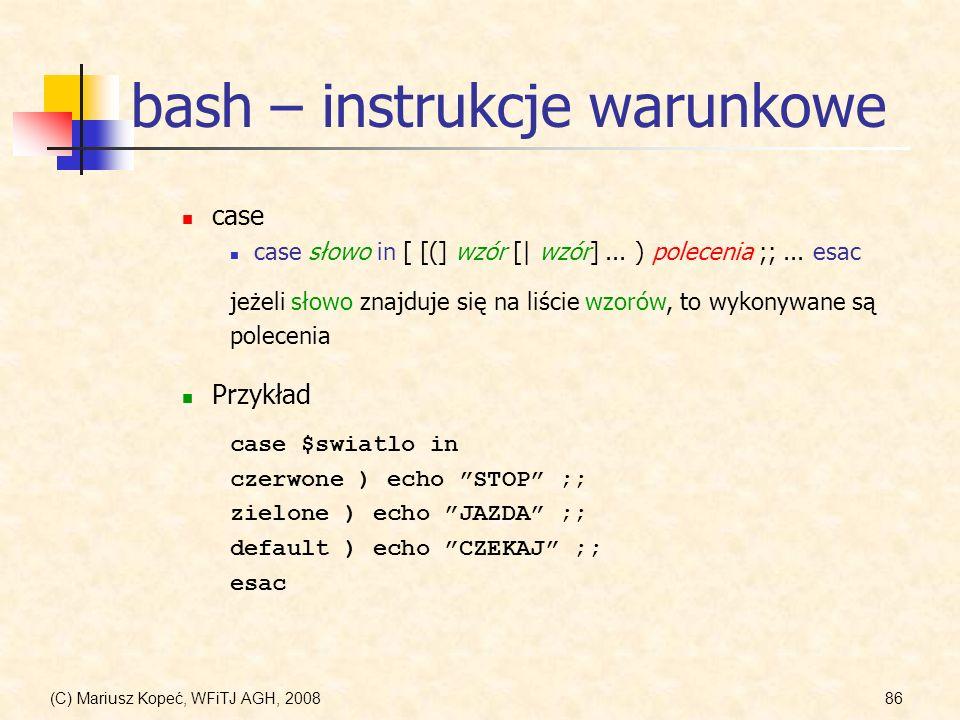 (C) Mariusz Kopeć, WFiTJ AGH, 200886 bash – instrukcje warunkowe case case słowo in [ [(] wzór [| wzór]... ) polecenia ;;... esac jeżeli słowo znajduj