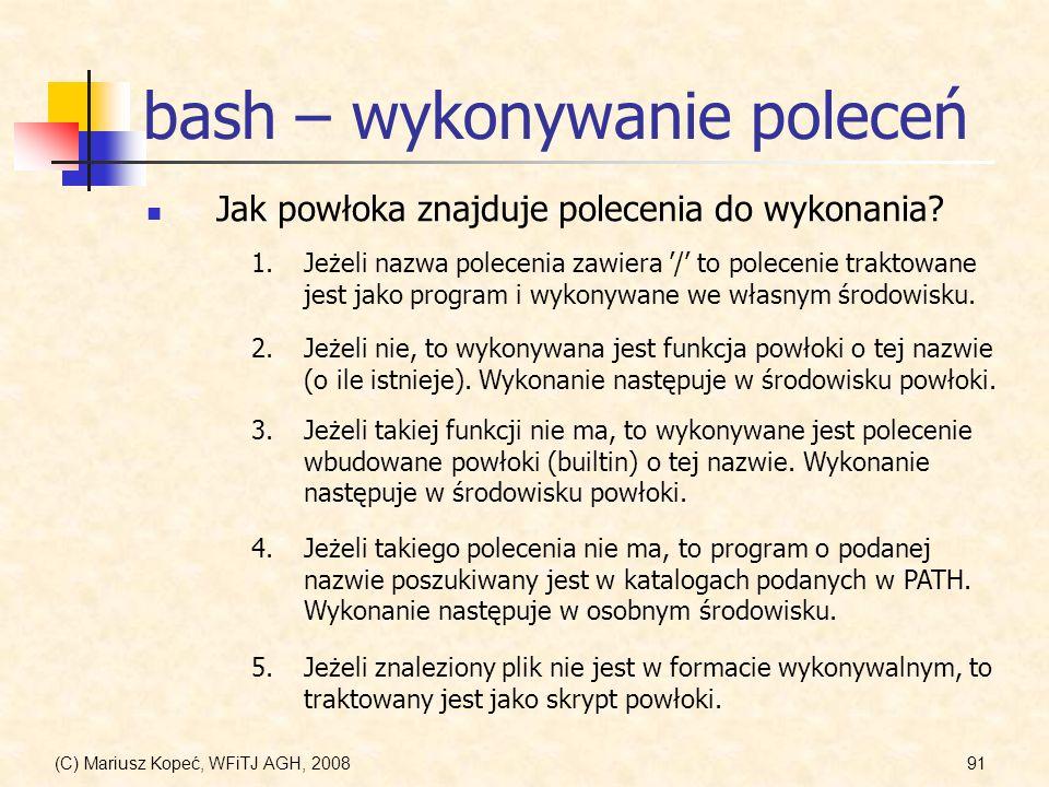 (C) Mariusz Kopeć, WFiTJ AGH, 200891 bash – wykonywanie poleceń Jak powłoka znajduje polecenia do wykonania? 1.Jeżeli nazwa polecenia zawiera / to pol