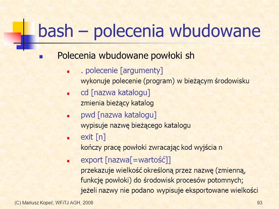 (C) Mariusz Kopeć, WFiTJ AGH, 200893 bash – polecenia wbudowane Polecenia wbudowane powłoki sh. polecenie [argumenty] wykonuje polecenie (program) w b