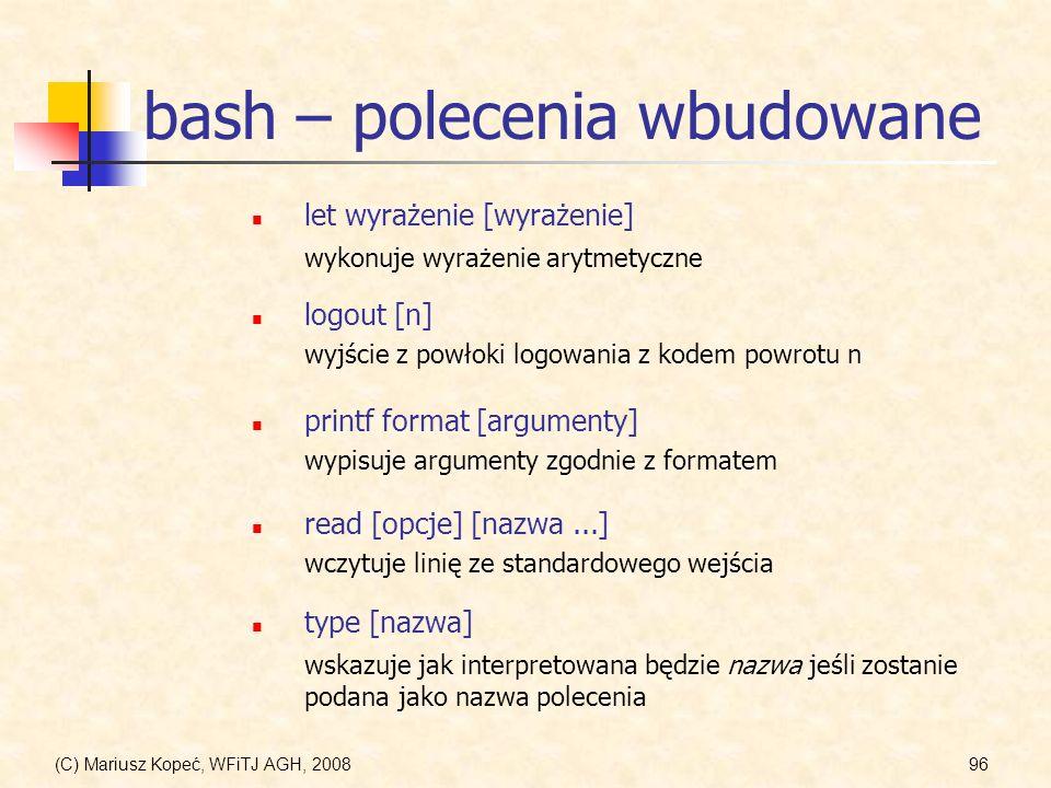 (C) Mariusz Kopeć, WFiTJ AGH, 200896 bash – polecenia wbudowane logout [n] wyjście z powłoki logowania z kodem powrotu n printf format [argumenty] wyp