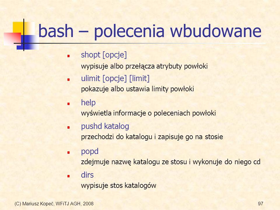 (C) Mariusz Kopeć, WFiTJ AGH, 200897 bash – polecenia wbudowane shopt [opcje] wypisuje albo przełącza atrybuty powłoki ulimit [opcje] [limit] pokazuje