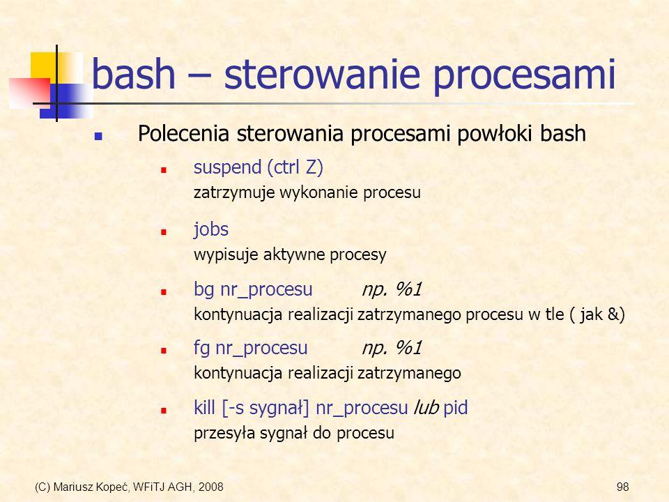(C) Mariusz Kopeć, WFiTJ AGH, 200898 bash – sterowanie procesami Polecenia sterowania procesami powłoki bash jobs wypisuje aktywne procesy suspend (ct
