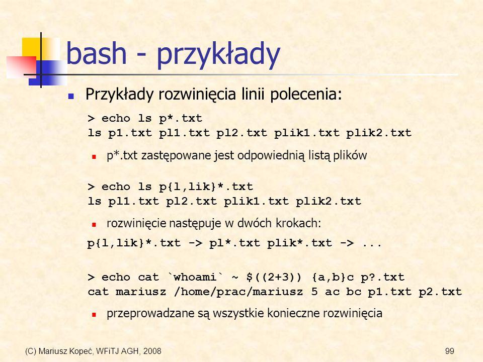 (C) Mariusz Kopeć, WFiTJ AGH, 200899 bash - przykłady Przykłady rozwinięcia linii polecenia: > echo cat `whoami` ~ $((2+3)) {a,b}c p?.txt cat mariusz