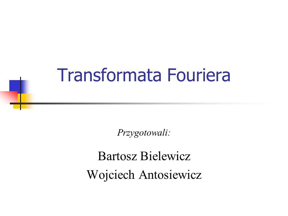 Transformata Fouriera Przygotowali: Bartosz Bielewicz Wojciech Antosiewicz