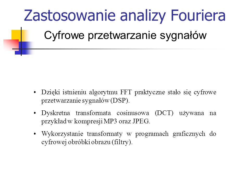Zastosowanie analizy Fouriera Cyfrowe przetwarzanie sygnałów Dzięki istnieniu algorytmu FFT praktyczne stało się cyfrowe przetwarzanie sygnałów (DSP).