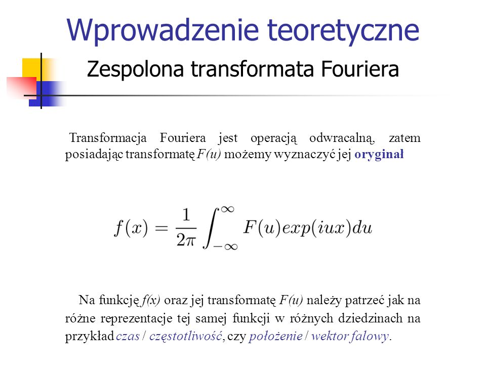 Transformacja Fouriera jest operacją odwracalną, zatem posiadając transformatę F(u) możemy wyznaczyć jej oryginał Na funkcję f(x) oraz jej transformat