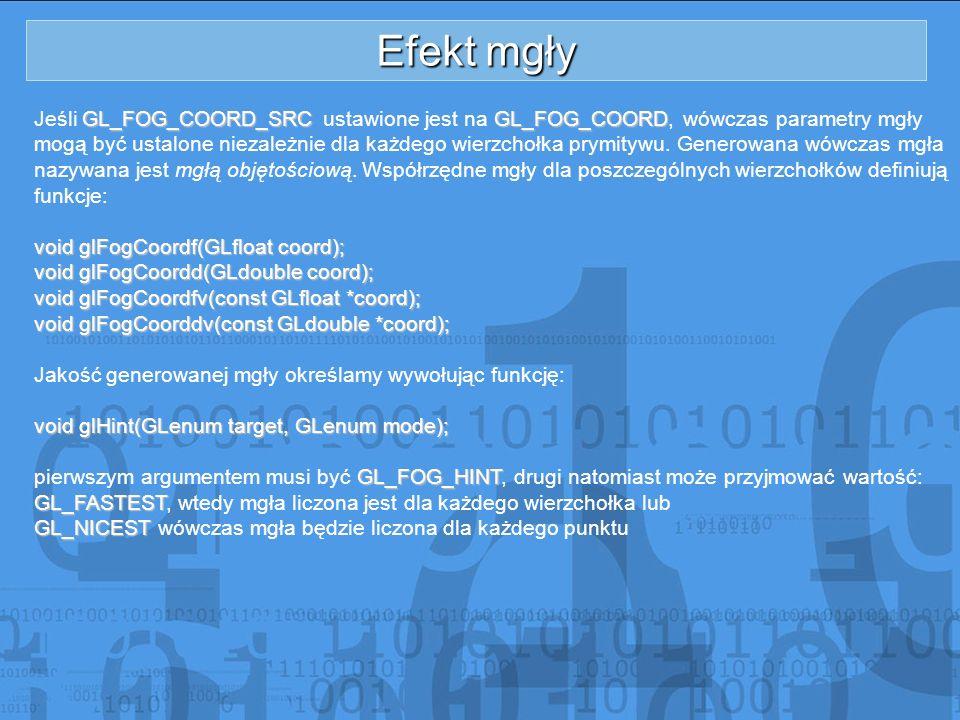 Efekt mgły GL_FOG_COORD_SRCGL_FOG_COORD Jeśli GL_FOG_COORD_SRC ustawione jest na GL_FOG_COORD, wówczas parametry mgły mogą być ustalone niezależnie dl
