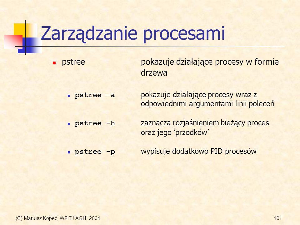 (C) Mariusz Kopeć, WFiTJ AGH, 2004101 Zarządzanie procesami pstreepokazuje działające procesy w formie drzewa pstree –a pokazuje działające procesy wraz z odpowiednimi argumentami linii poleceń pstree –h zaznacza rozjaśnieniem bieżący proces oraz jego przodków pstree –p wypisuje dodatkowo PID procesów