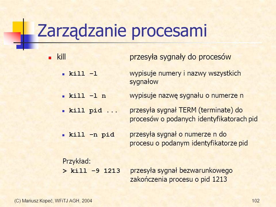 (C) Mariusz Kopeć, WFiTJ AGH, 2004102 Zarządzanie procesami killprzesyła sygnały do procesów kill –l wypisuje numery i nazwy wszystkich sygnałow kill –l n wypisuje nazwę sygnału o numerze n kill pid...