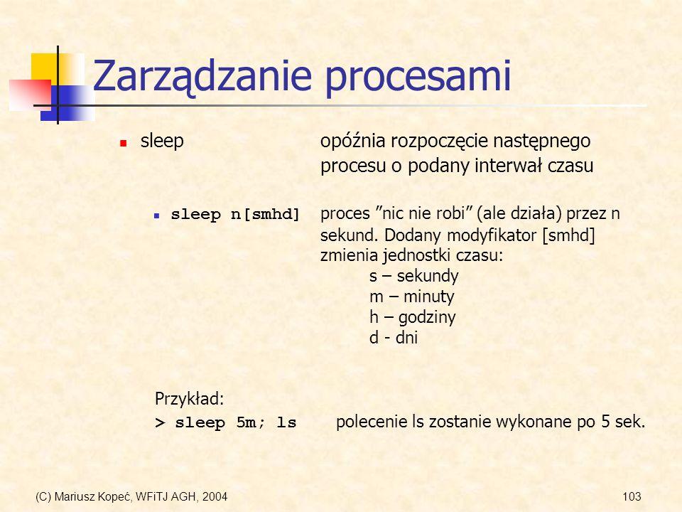(C) Mariusz Kopeć, WFiTJ AGH, 2004103 Zarządzanie procesami sleepopóźnia rozpoczęcie następnego procesu o podany interwał czasu sleep n[smhd] proces nic nie robi (ale działa) przez n sekund.
