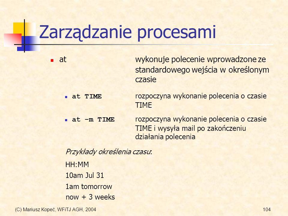 (C) Mariusz Kopeć, WFiTJ AGH, 2004104 Zarządzanie procesami atwykonuje polecenie wprowadzone ze standardowego wejścia w określonym czasie at TIME rozpoczyna wykonanie polecenia o czasie TIME Przykłady określenia czasu: at –m TIME rozpoczyna wykonanie polecenia o czasie TIME i wysyła mail po zakończeniu działania polecenia HH:MM 10am Jul 31 1am tomorrow now + 3 weeks