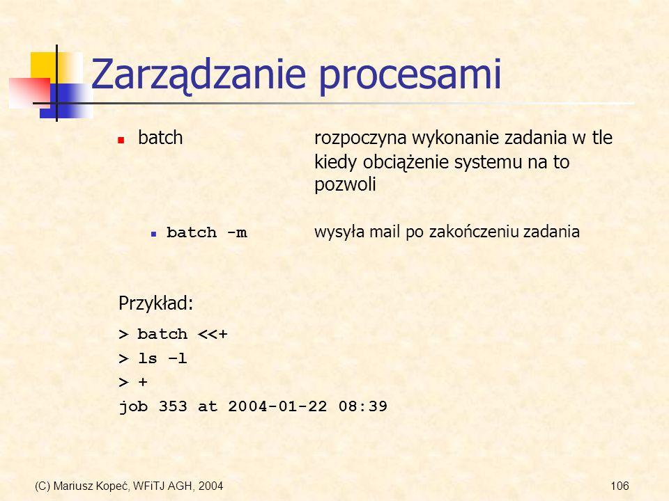 (C) Mariusz Kopeć, WFiTJ AGH, 2004106 Zarządzanie procesami batchrozpoczyna wykonanie zadania w tle kiedy obciążenie systemu na to pozwoli Przykład: batch -m wysyła mail po zakończeniu zadania > batch <<+ > ls –l > + job 353 at 2004-01-22 08:39