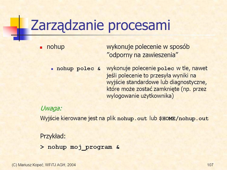 (C) Mariusz Kopeć, WFiTJ AGH, 2004107 Zarządzanie procesami nohupwykonuje polecenie w sposób odporny na zawieszenia nohup polec & wykonuje polecenie polec w tle, nawet jeśli polecenie to przesyła wyniki na wyjście standardowe lub diagnostyczne, które może zostać zamknięte (np.