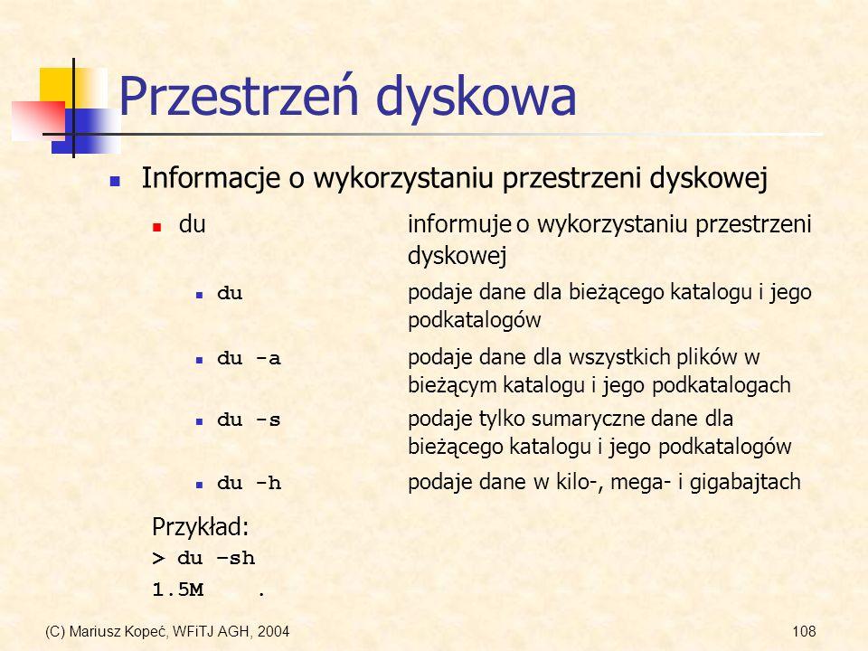 (C) Mariusz Kopeć, WFiTJ AGH, 2004108 Przestrzeń dyskowa duinformuje o wykorzystaniu przestrzeni dyskowej du podaje dane dla bieżącego katalogu i jego podkatalogów Informacje o wykorzystaniu przestrzeni dyskowej du -a podaje dane dla wszystkich plików w bieżącym katalogu i jego podkatalogach du -s podaje tylko sumaryczne dane dla bieżącego katalogu i jego podkatalogów du -h podaje dane w kilo-, mega- i gigabajtach Przykład: > du –sh 1.5M.