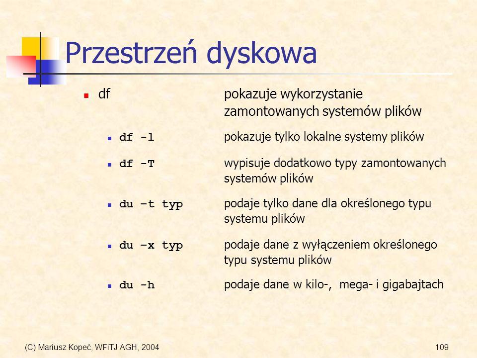 (C) Mariusz Kopeć, WFiTJ AGH, 2004109 Przestrzeń dyskowa dfpokazuje wykorzystanie zamontowanych systemów plików df -l pokazuje tylko lokalne systemy plików df -T wypisuje dodatkowo typy zamontowanych systemów plików du –t typ podaje tylko dane dla określonego typu systemu plików du -h podaje dane w kilo-, mega- i gigabajtach du –x typ podaje dane z wyłączeniem określonego typu systemu plików