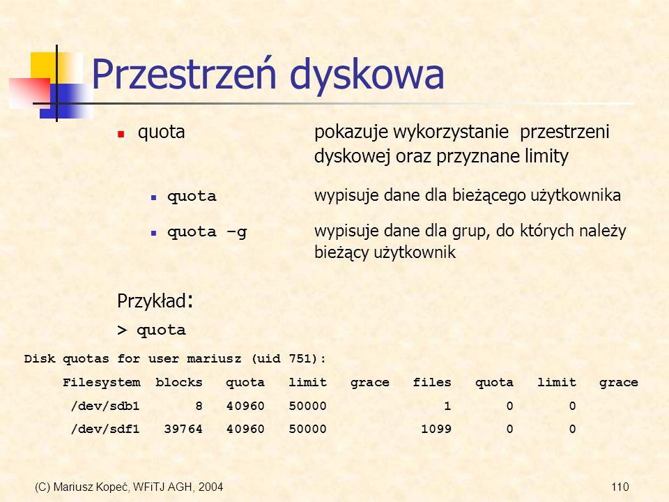 (C) Mariusz Kopeć, WFiTJ AGH, 2004110 Przestrzeń dyskowa quotapokazuje wykorzystanie przestrzeni dyskowej oraz przyznane limity quota wypisuje dane dla bieżącego użytkownika quota –g wypisuje dane dla grup, do których należy bieżący użytkownik Przykład : Disk quotas for user mariusz (uid 751): Filesystem blocks quota limit grace files quota limit grace /dev/sdb1 8 40960 50000 1 0 0 /dev/sdf1 39764 40960 50000 1099 0 0 > quota
