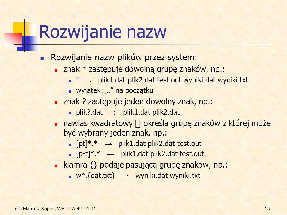 (C) Mariusz Kopeć, WFiTJ AGH, 200413 Rozwijanie nazw Rozwijanie nazw plików przez system: znak * zastępuje dowolną grupę znaków, np.: * plik1.dat plik2.dat test.out wyniki.dat wyniki.txt wyjątek:.