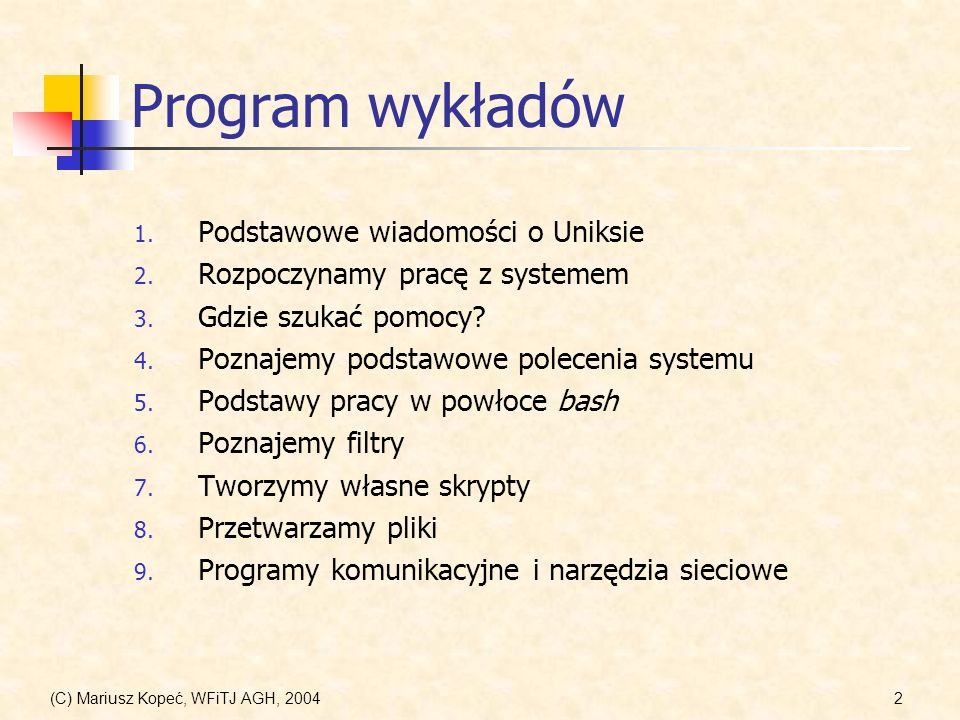 (C) Mariusz Kopeć, WFiTJ AGH, 200493 Powłoka bash Niektóre przydatne kombinacje klawiszy edycja linii komend C-aprzesunięcie kursora na początek linii C-eprzesunięcie kursora na koniec linii C-lclear screen C-_usuwanie wprowadzonych zmian (kolejne) A-rusunięcie wszystkich zmian poruszanie się po pliku historii A-<na początek pliku historii A->na koniec pliku historii C-rszukanie wstecz w pliku historii C-sszukanie do przodu w pliku historii