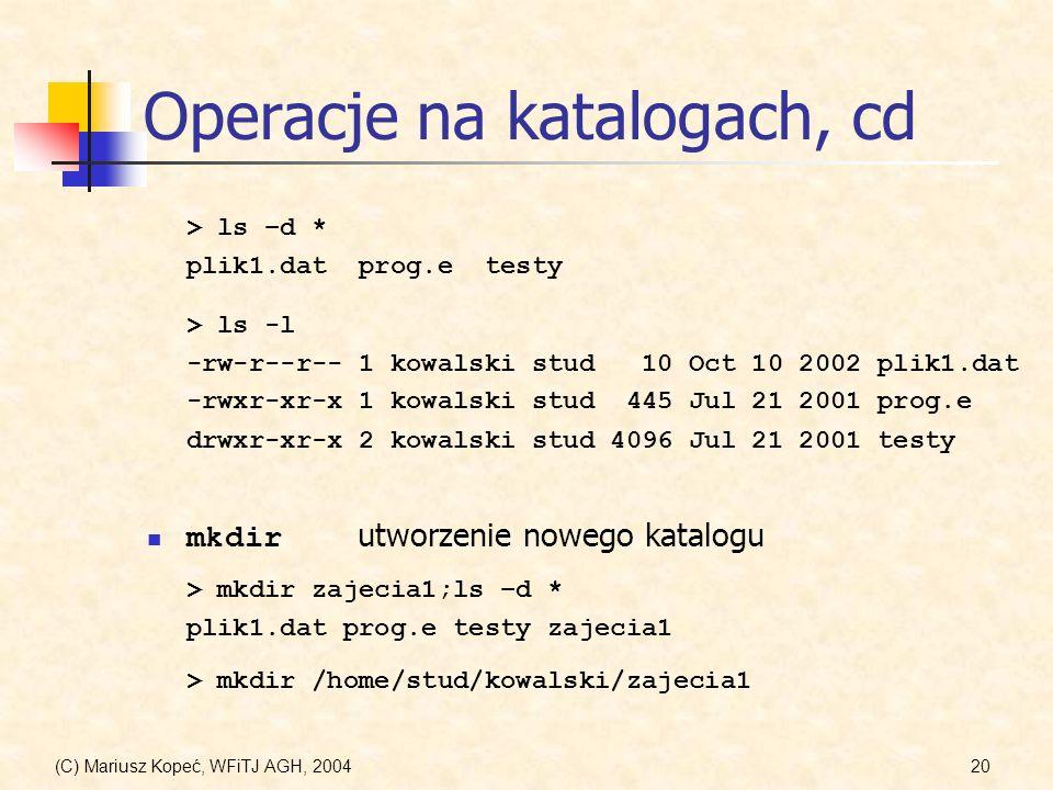 (C) Mariusz Kopeć, WFiTJ AGH, 200420 Operacje na katalogach, cd > ls –d * plik1.dat prog.e testy > ls -l -rw-r--r-- 1 kowalski stud 10 Oct 10 2002 plik1.dat -rwxr-xr-x 1 kowalski stud 445 Jul 21 2001 prog.e drwxr-xr-x 2 kowalski stud 4096 Jul 21 2001 testy mkdir utworzenie nowego katalogu > mkdir zajecia1;ls –d * plik1.dat prog.e testy zajecia1 > mkdir /home/stud/kowalski/zajecia1