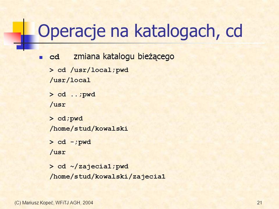 (C) Mariusz Kopeć, WFiTJ AGH, 200421 Operacje na katalogach, cd cd zmiana katalogu bieżącego > cd /usr/local;pwd /usr/local > cd..;pwd /usr > cd;pwd /home/stud/kowalski > cd -;pwd /usr > cd ~/zajecia1;pwd /home/stud/kowalski/zajecia1