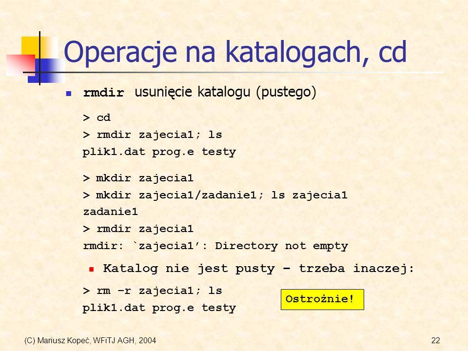 (C) Mariusz Kopeć, WFiTJ AGH, 200422 Operacje na katalogach, cd rmdir usunięcie katalogu (pustego) > cd > rmdir zajecia1; ls plik1.dat prog.e testy > mkdir zajecia1 > mkdir zajecia1/zadanie1; ls zajecia1 zadanie1 > rmdir zajecia1 rmdir: `zajecia1: Directory not empty > rm –r zajecia1; ls plik1.dat prog.e testy Katalog nie jest pusty – trzeba inaczej: Ostrożnie!