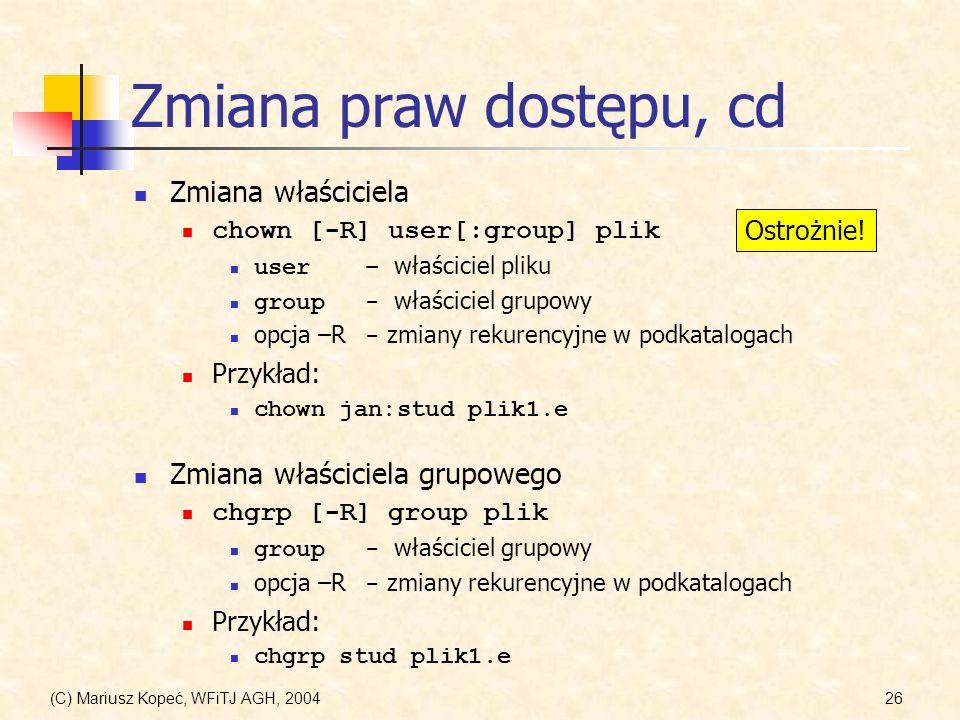 (C) Mariusz Kopeć, WFiTJ AGH, 200426 Zmiana praw dostępu, cd Zmiana właściciela chown [-R] user[:group] plik user– właściciel pliku group- właściciel grupowy opcja –R - zmiany rekurencyjne w podkatalogach Przykład: chown jan:stud plik1.e Zmiana właściciela grupowego chgrp [-R] group plik group- właściciel grupowy opcja –R - zmiany rekurencyjne w podkatalogach Przykład: chgrp stud plik1.e Ostrożnie!
