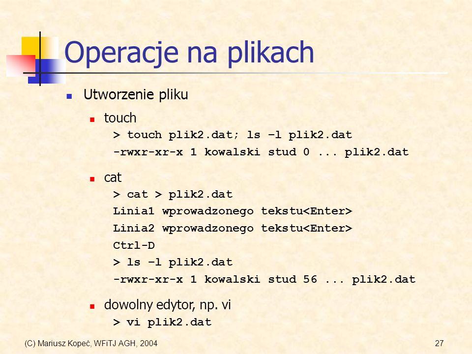 (C) Mariusz Kopeć, WFiTJ AGH, 200427 Operacje na plikach Utworzenie pliku touch > touch plik2.dat; ls –l plik2.dat -rwxr-xr-x 1 kowalski stud 0...