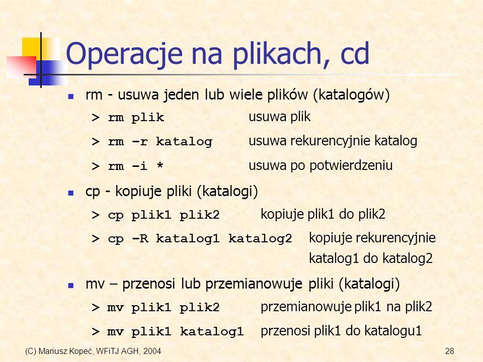 (C) Mariusz Kopeć, WFiTJ AGH, 200428 Operacje na plikach, cd rm - usuwa jeden lub wiele plików (katalogów) > rm plik usuwa plik > rm –r katalog usuwa rekurencyjnie katalog > rm –i * usuwa po potwierdzeniu cp - kopiuje pliki (katalogi) > cp plik1 plik2 kopiuje plik1 do plik2 > cp –R katalog1 katalog2 kopiuje rekurencyjnie katalog1 do katalog2 mv – przenosi lub przemianowuje pliki (katalogi) > mv plik1 plik2 przemianowuje plik1 na plik2 > mv plik1 katalog1 przenosi plik1 do katalogu1